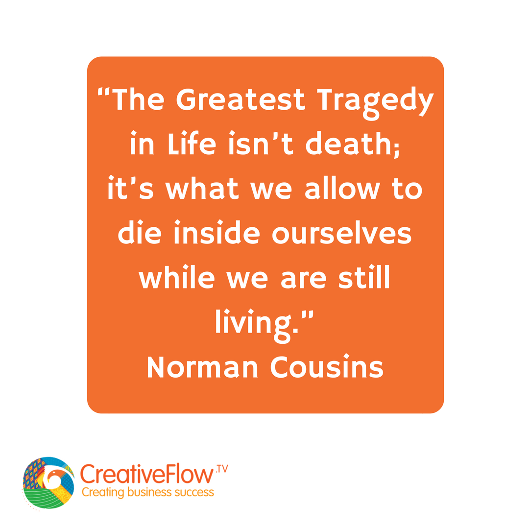 The greatest tragedy in life isn't death it's what we allow to die inside while we are still living - Norman Cousins