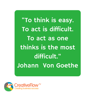 """To think is easy. To act is difficult. To act as one thinks is the most difficult."" Von Goethe"